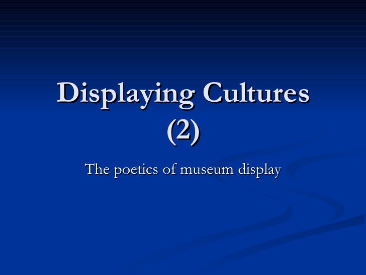 Displaying Cultures (2) The poetics of museum display