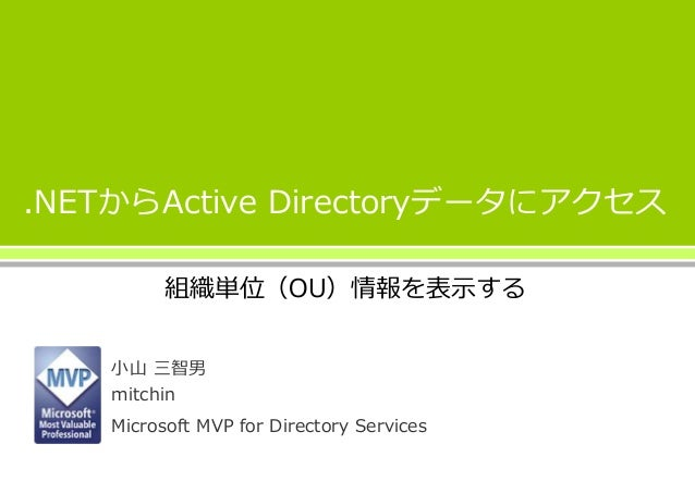 .NETからActive Directoryデータにアクセス 組織単位(OU)情報を表示する 小山 三智男 mitchin Microsoft MVP for Directory Services