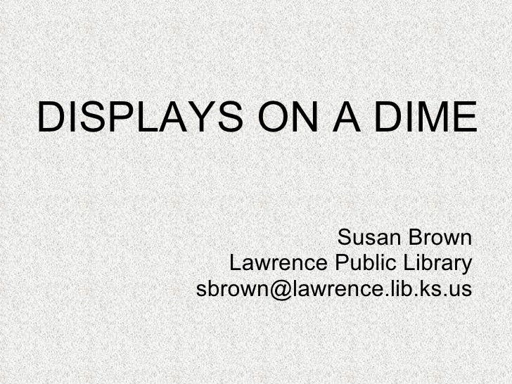 DISPLAYS ON A DIME Susan Brown Lawrence Public Library [email_address]