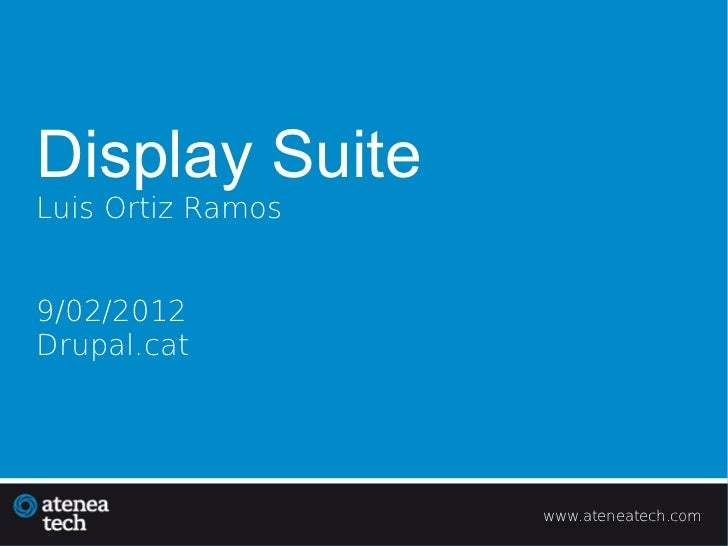 Display SuiteLuis Ortiz Ramos9/02/2012Drupal.cat                   www.ateneatech.com