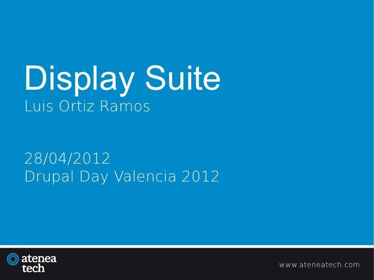 Display SuiteLuis Ortiz Ramos28/04/2012Drupal Day Valencia 2012                           www.ateneatech.com