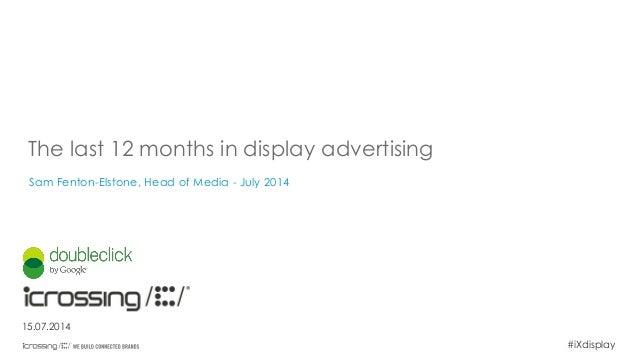 #iXdisplay The last 12 months in display advertising Sam Fenton-Elstone, Head of Media - July 2014 15.07.2014