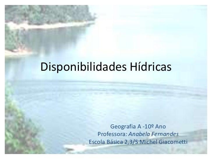 Disponibilidades Hídricas                 Geografia A -10º Ano            Professora: Anabela Fernandes         Escola Bás...