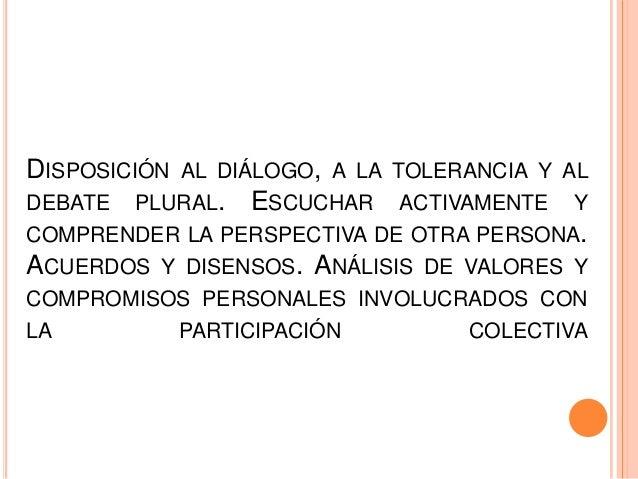 DISPOSICIÓN AL DIÁLOGO, A LA TOLERANCIA Y ALDEBATE PLURAL. ESCUCHAR ACTIVAMENTE YCOMPRENDER LA PERSPECTIVA DE OTRA PERSONA...