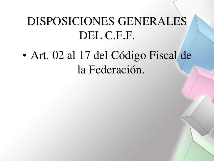 DISPOSICIONES GENERALES        DEL C.F.F.• Art. 02 al 17 del Código Fiscal de             la Federación.