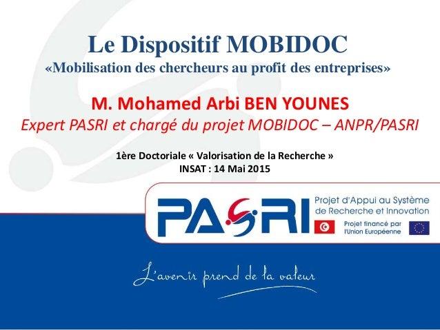 Le Dispositif MOBIDOC «Mobilisation des chercheurs au profit des entreprises» M. Mohamed Arbi BEN YOUNES Expert PASRI et c...