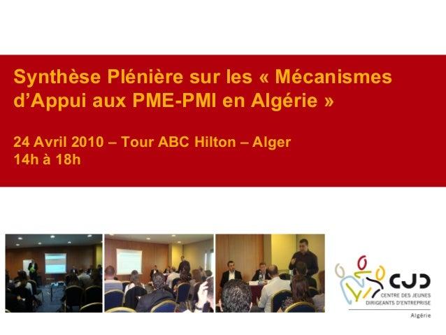 Synthèse Plénière sur les « Mécanismesd'Appui aux PME-PMI en Algérie »24 Avril 2010 – Tour ABC Hilton – Alger14h à 18h