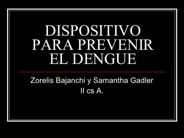 DISPOSITIVO PARA PREVENIR EL DENGUE Zorelis Bajanchi y Samantha Gadler II cs A.