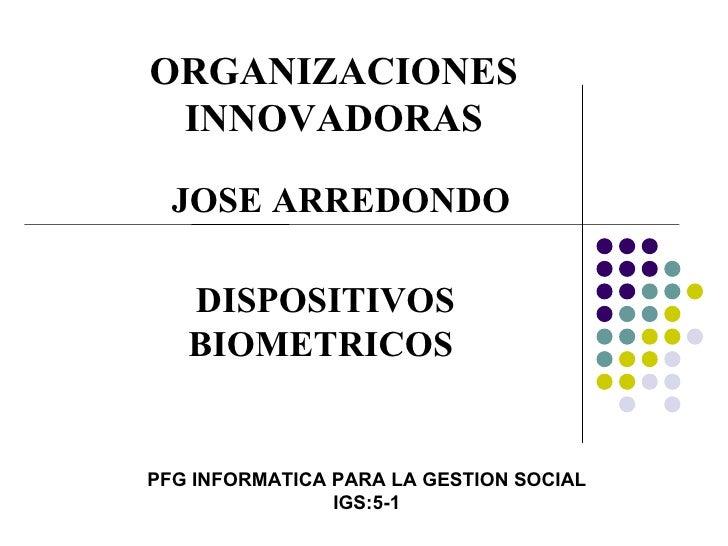 ORGANIZACIONES INNOVADORAS PFG INFORMATICA PARA LA GESTION SOCIAL IGS:5-1 DISPOSITIVOS BIOMETRICOS JOSE ARREDONDO