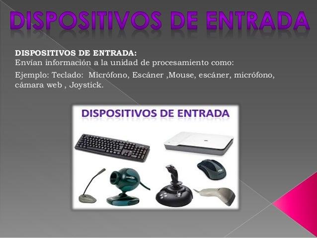 DISPOSITIVOS DE ENTRADA: Envían información a la unidad de procesamiento como: Ejemplo: Teclado: Micrófono, Escáner ,Mouse...
