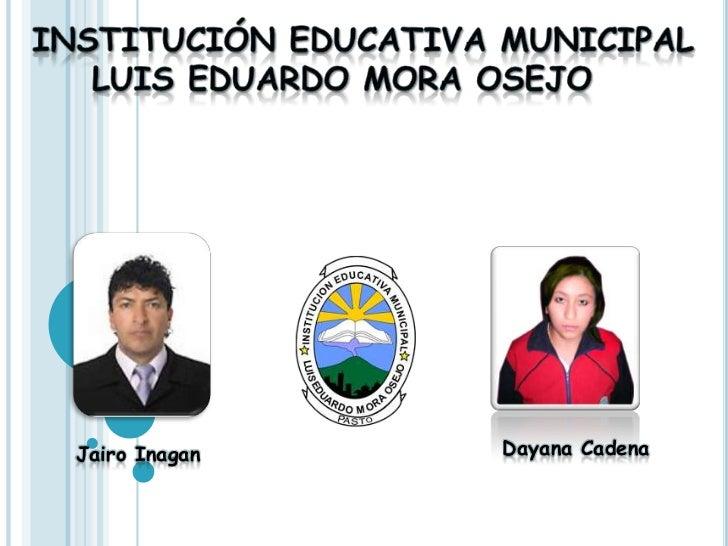 Institución educativa Municipal<br />Luis Eduardo mora Osejo  <br />Dayana Cadena<br />Jairo Inagan <br />