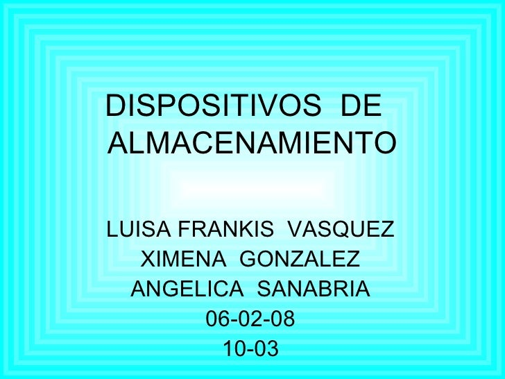 DISPOSITIVOS  DE  ALMACENAMIENTO LUISA FRANKIS  VASQUEZ XIMENA  GONZALEZ ANGELICA  SANABRIA 06-02-08 10-03