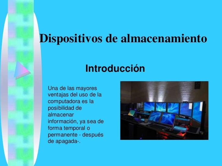 Dispositivos de almacenamiento                 Introducción  Una de las mayores  ventajas del uso de la  computadora es la...