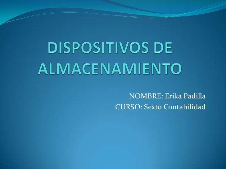 DISPOSITIVOS DE ALMACENAMIENTO<br />NOMBRE: Erika Padilla<br />CURSO: Sexto Contabilidad<br />