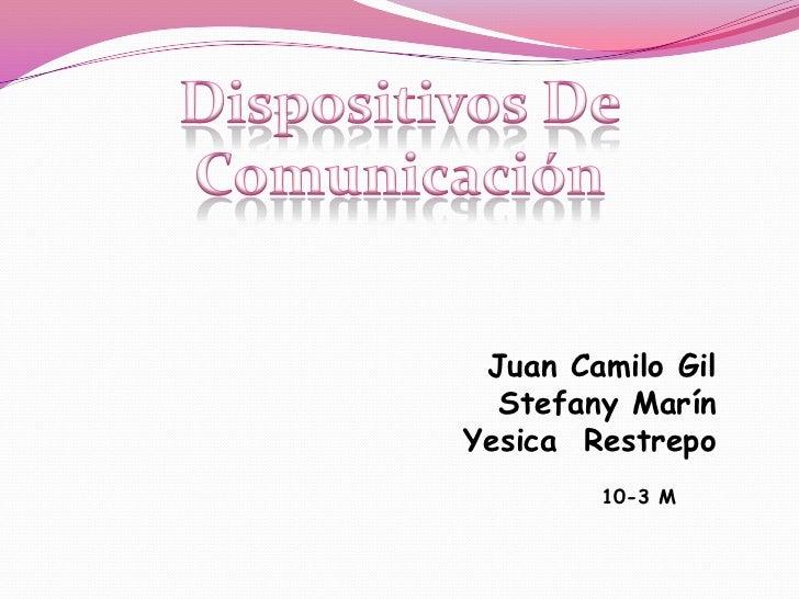 Dispositivos De Comunicación<br />Juan Camilo Gil<br />Stefany Marín <br />Yesica  Restrepo <br />10-3 M<br />