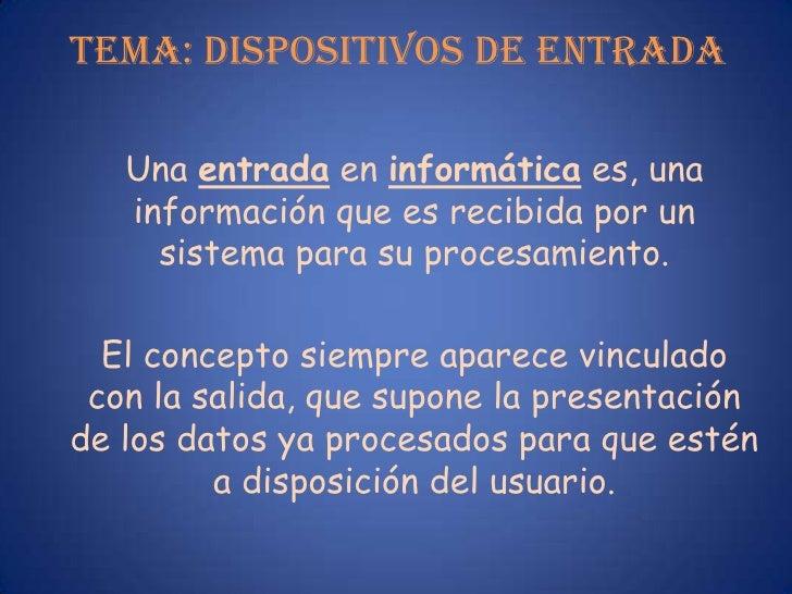 TEMA: DISPOSITIVOS DE ENTRADA<br />Una entrada en informática es, una información que es recibida por un sistema para su p...