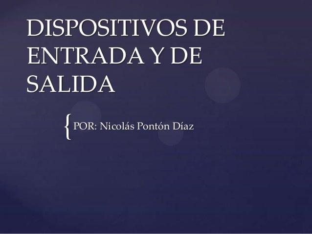 { DISPOSITIVOS DE ENTRADA Y DE SALIDA POR: Nicolás Pontón Díaz