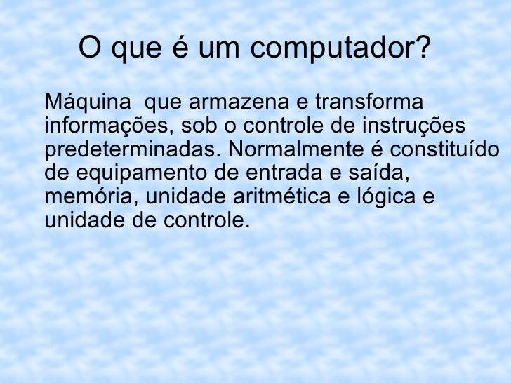 O que é um computador? <ul><ul><li>Máquina  que armazena e transforma informações, sob o controle de instruções predetermi...