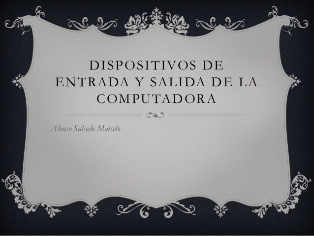 DISPOSITIVOS DE ENTRADA Y SALIDA DE LA COMPUTADORA Alonso Salcedo Marcelo