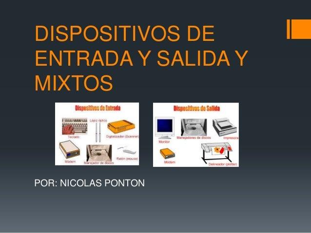 DISPOSITIVOS DE ENTRADA Y SALIDA Y MIXTOS POR: NICOLAS PONTON