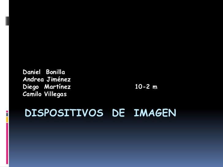 Dispositivos  de  Imagen<br />Daniel  Bonilla<br />Andrea Jiménez<br />Diego  Martínez                        10-2 m<br />...
