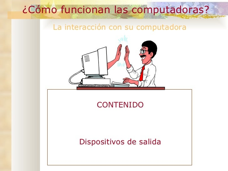 ¿Cómo funcionan las computadoras? La interacción con su computadora Dispositivos de salida CONTENIDO