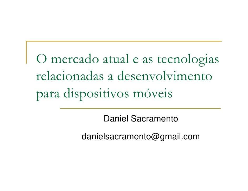 O mercado atual e as tecnologias relacionadas a desenvolvimento para dispositivos móveis            Daniel Sacramento     ...