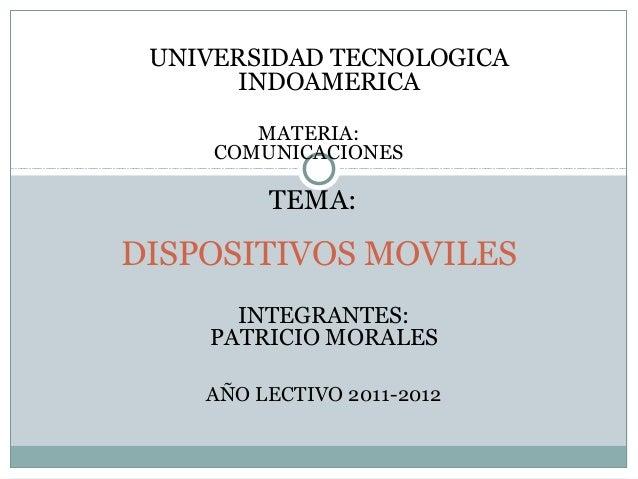DISPOSITIVOS MOVILES UNIVERSIDAD TECNOLOGICA INDOAMERICA TEMA: INTEGRANTES: PATRICIO MORALES MATERIA: COMUNICACIONES AÑO L...