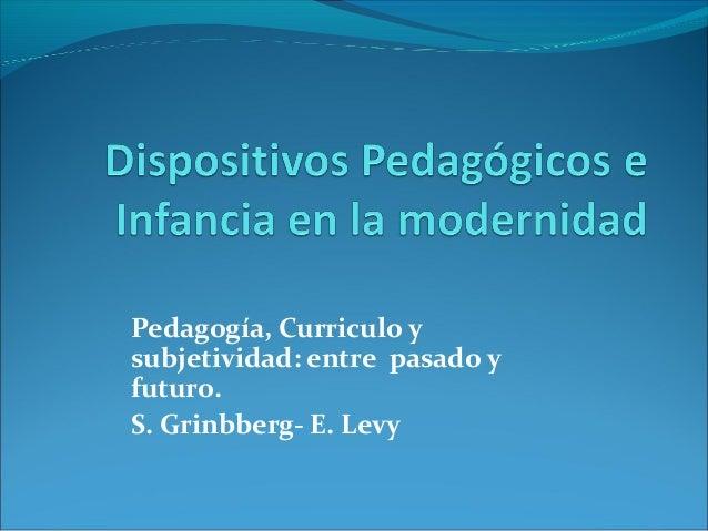 Pedagogía, Curriculo y  subjetividad: entre pasado y  futuro.  S. Grinbberg- E. Levy