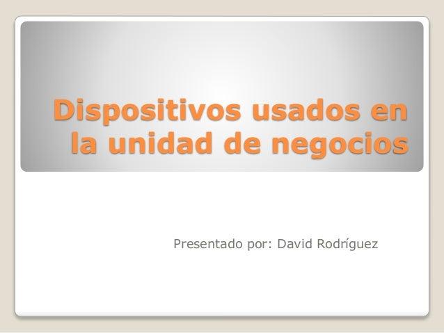 Dispositivos usados en la unidad de negocios Presentado por: David Rodríguez