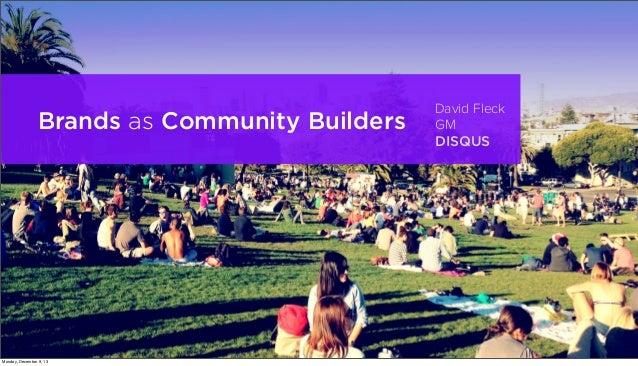 Brands as Community Builders  Monday, December 9, 13  David Fleck GM DISQUS