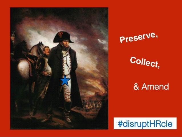 Preserve,! Collect,! & Amend! #disruptHRcle!