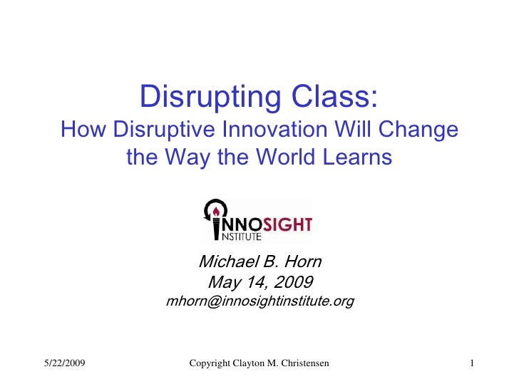 Disrupting Class:    How Disruptive Innovation Will Change         the Way the World Learns                     Michael B....