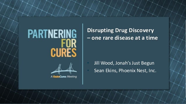 Disrupting Drug Discovery– one rare disease at a time• Jill Wood, Jonah's Just Begun• Sean Ekins, Phoenix Nest, Inc.