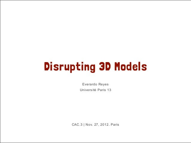 Disrupting 3D Models           Everardo Reyes         Université Paris 13     CAC.3 | Nov. 27, 2012. Paris