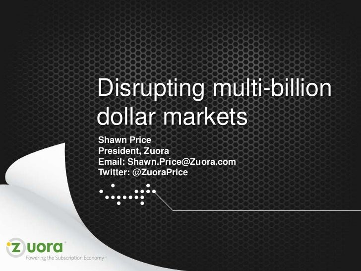 Disrupting multi-billion    dollar markets    Shawn Price    President, Zuora    Email: Shawn.Price@Zuora.com    Twitter: ...