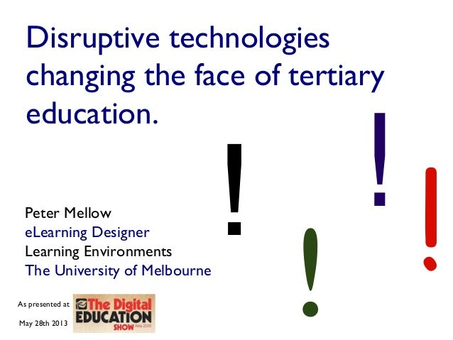 Disruptive technologieschanging the face of tertiaryeducation.Peter MelloweLearning DesignerLearning EnvironmentsThe Unive...