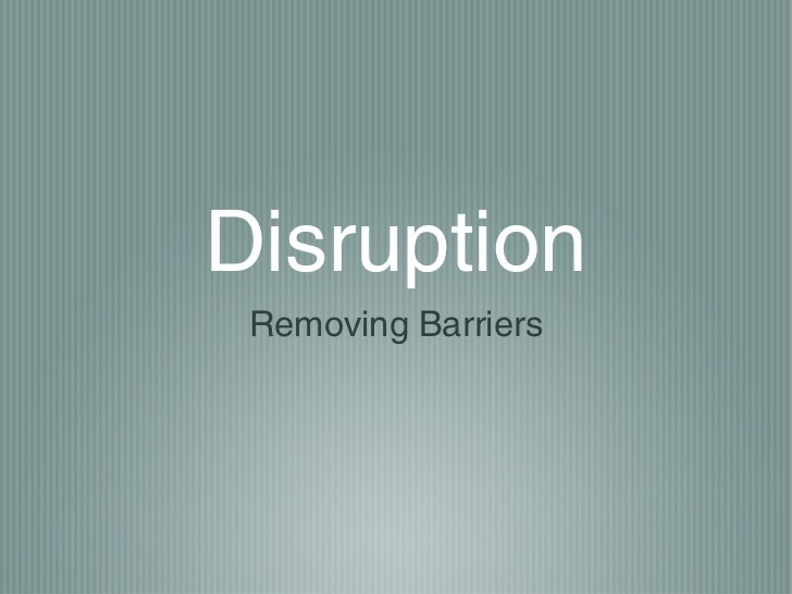 Disruption   removing the barrier