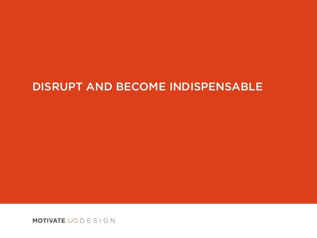 DISRUPT AND BECOME INDISPENSABLE