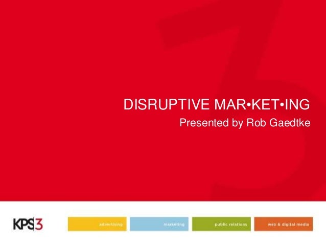 DISRUPTIVE MAR•KET•INGPresented by Rob Gaedtke