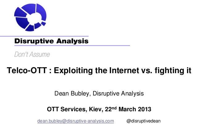 Telco-OTT : Exploiting the Internet vs. fighting it               Dean Bubley, Disruptive Analysis            OTT Services...