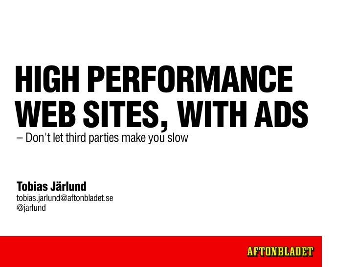 HIGH PERFORMANCE WEB SITES, WITH ADS – Don't let third parties make you slow   Tobias Järlund tobias.jarlund@aftonbladet.s...