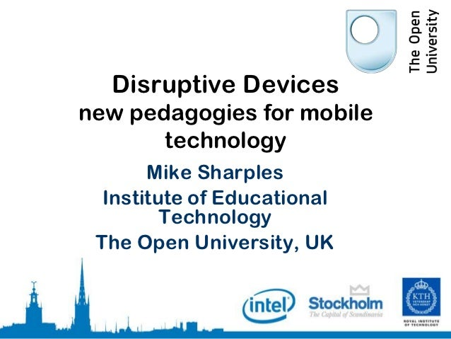 Disruptive Devicesnew pedagogies for mobile       technology       Mike Sharples  Institute of Educational         Technol...