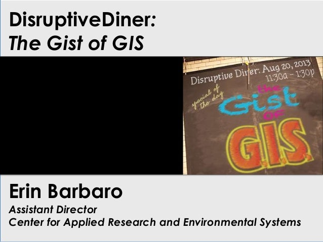 DisruptiveDiner: The Gist of GIS Erin Barbaro Assistant Director Center for Applied Research and Environmental Systems