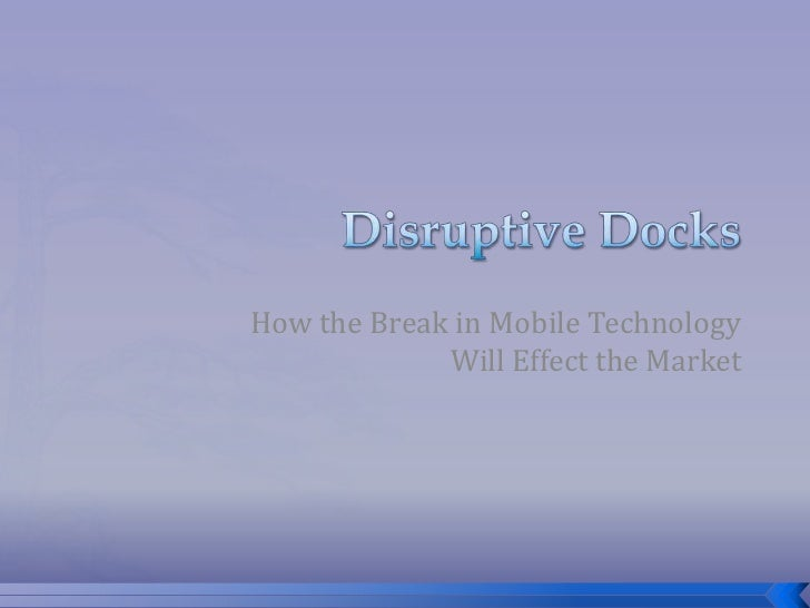Disruptive Docks<br />How the Break in Mobile Technology Will Effect the Market <br />