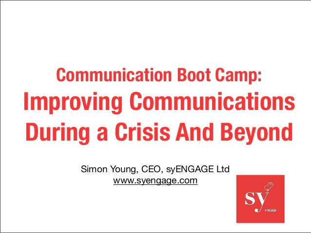 Communication Boot Camp: Improving Communications During a Crisis And Beyond Simon Young, CEO, syENGAGE Ltd www.syengage.c...