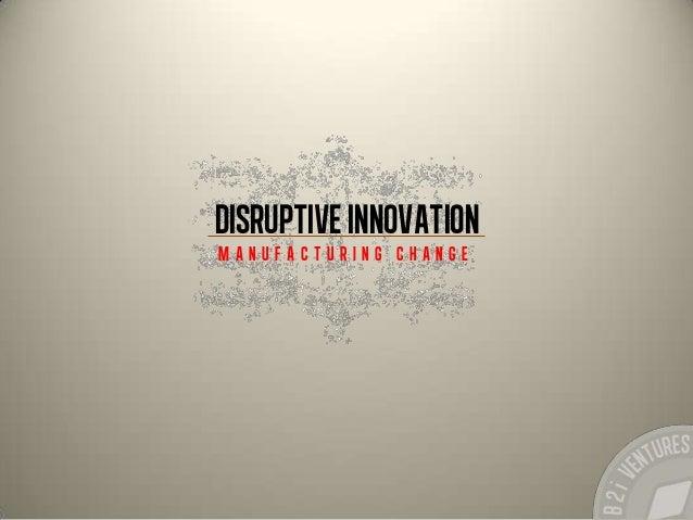 Disruptive Innovation M a n u f a c t u r i n g c h a n g e