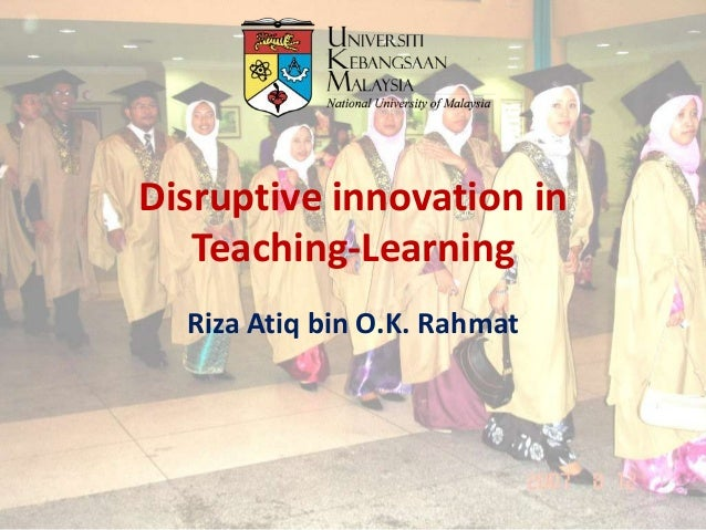 Disruptive innovation in Teaching-Learning Riza Atiq bin O.K. Rahmat