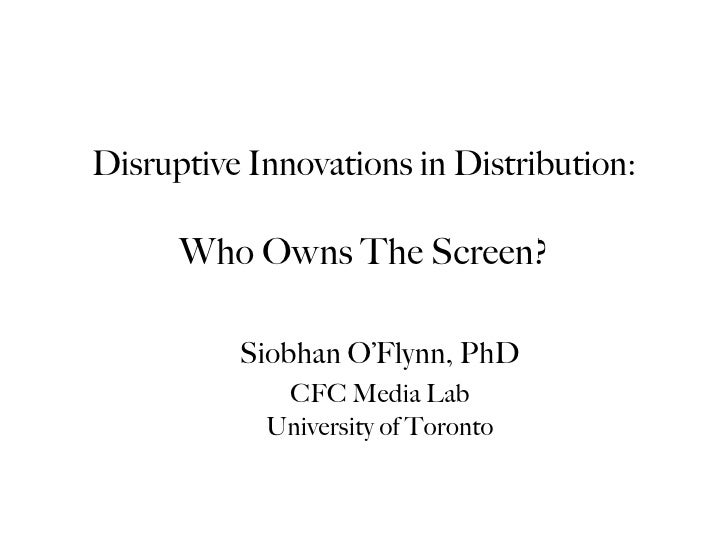 Disruptive Innovations in Distribution:      Who Owns The Screen?          Siobhan O'Flynn, PhD             CFC Media Lab ...