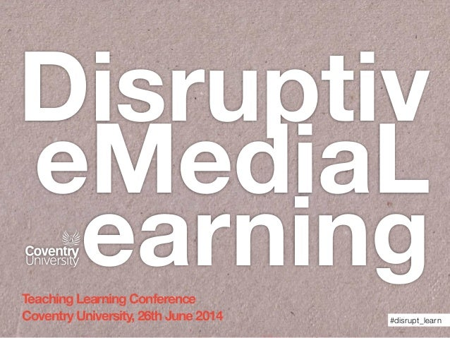 Disruptiv eMediaL earning #disrupt_learn Teaching Learning Conference Coventry University, 26th June 2014